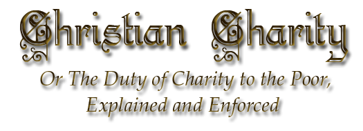 Christian Charity, or the Duty of Charity to the Poor, Explained and Enforced